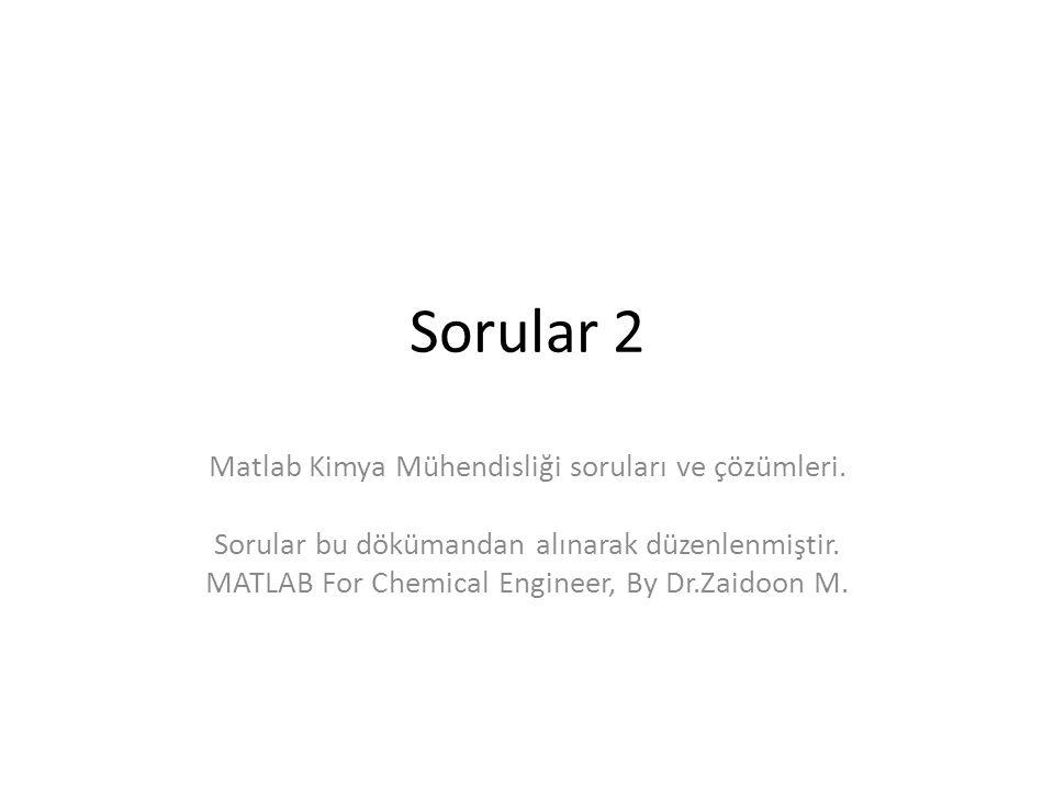 Sorular 2 Matlab Kimya Mühendisliği soruları ve çözümleri.