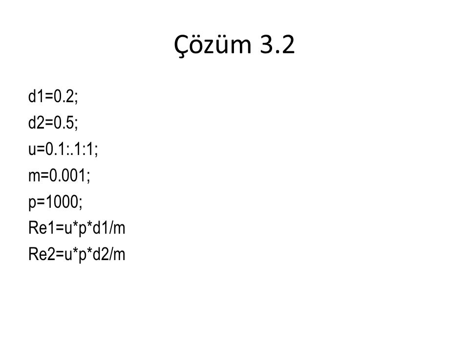 Çözüm 3.2 d1=0.2; d2=0.5; u=0.1:.1:1; m=0.001; p=1000; Re1=u*p*d1/m Re2=u*p*d2/m