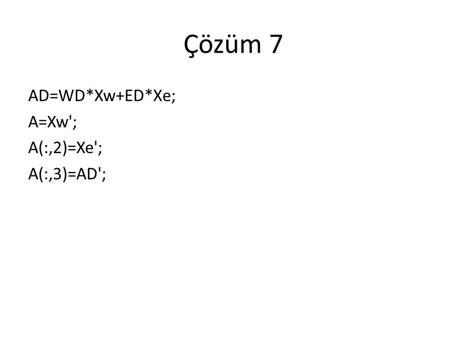 Çözüm 7 AD=WD*Xw+ED*Xe; A=Xw ; A(:,2)=Xe ; A(:,3)=AD ;