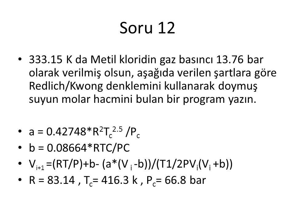 Soru 12 333.15 K da Metil kloridin gaz basıncı 13.76 bar olarak verilmiş olsun, aşağıda verilen şartlara göre Redlich/Kwong denklemini kullanarak doymuş suyun molar hacmini bulan bir program yazın.