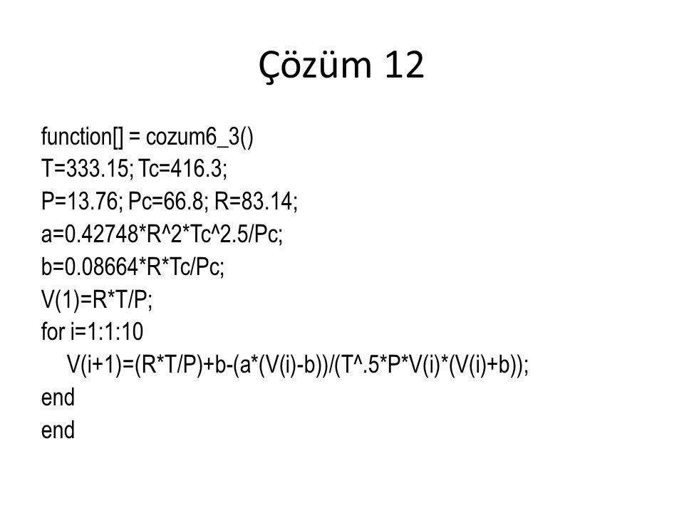 Çözüm 12 function[] = cozum6_3() T=333.15; Tc=416.3; P=13.76; Pc=66.8; R=83.14; a=0.42748*R^2*Tc^2.5/Pc; b=0.08664*R*Tc/Pc; V(1)=R*T/P; for i=1:1:10 V(i+1)=(R*T/P)+b-(a*(V(i)-b))/(T^.5*P*V(i)*(V(i)+b)); end