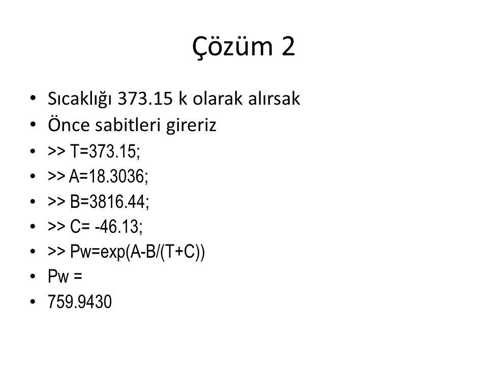 Çözüm 2 Sıcaklığı 373.15 k olarak alırsak Önce sabitleri gireriz >> T=373.15; >> A=18.3036; >> B=3816.44; >> C= -46.13; >> Pw=exp(A-B/(T+C)) Pw = 759.9430