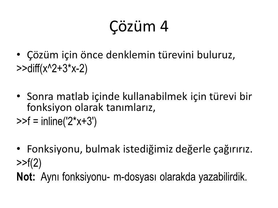 Çözüm 4 Çözüm için önce denklemin türevini buluruz, >>diff(x^2+3*x-2) Sonra matlab içinde kullanabilmek için türevi bir fonksiyon olarak tanımlarız, >>f = inline( 2*x+3 ) Fonksiyonu, bulmak istediğimiz değerle çağırırız.