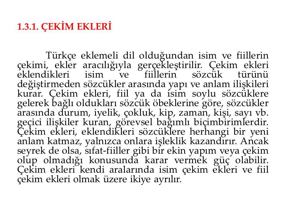 1.3.1. ÇEKİM EKLERİ Türkçe eklemeli dil olduğundan isim ve fiillerin çekimi, ekler aracılığıyla gerçekleştirilir. Çekim ekleri eklendikleri isim ve fi