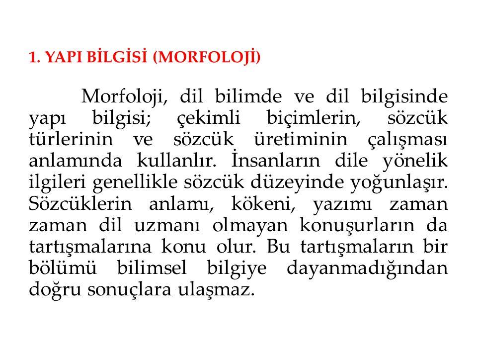 1. YAPI BİLGİSİ (MORFOLOJİ) Morfoloji, dil bilimde ve dil bilgisinde yapı bilgisi; çekimli biçimlerin, sözcük türlerinin ve sözcük üretiminin çalışmas