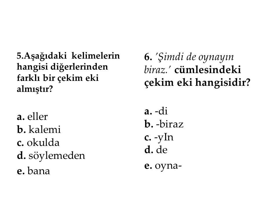 5.Aşağıdaki kelimelerin hangisi diğerlerinden farklı bir çekim eki almıştır? a. eller b. kalemi c. okulda d. söylemeden e. bana 6. 'Şimdi de oynayın b