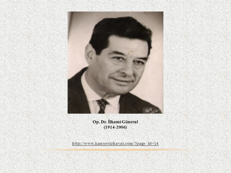 Op. Dr. İlhami G ü neral (1914-2006) http://www.kansersizhayat.com/?page_id=14