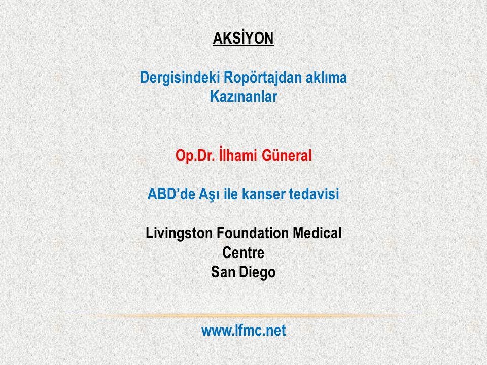 AKSİYON Dergisindeki Ropörtajdan aklıma Kazınanlar Op.Dr. İlhami Güneral ABD'de Aşı ile kanser tedavisi Livingston Foundation Medical Centre San Diego