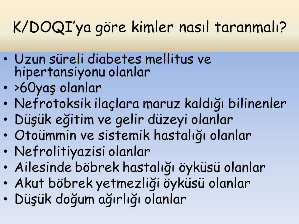 K/DOQI'ya göre kimler nasıl taranmalı? Uzun süreli diabetes mellitus ve hipertansiyonu olanlar >60yaş olanlar Nefrotoksik ilaçlara maruz kaldığı bilin