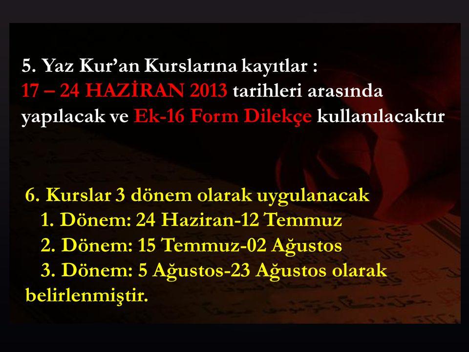 5. Yaz Kur'an Kurslarına kayıtlar : 17 – 24 HAZİRAN 2013 tarihleri arasında yapılacak ve Ek-16 Form Dilekçe kullanılacaktır 6. Kurslar 3 dönem olarak