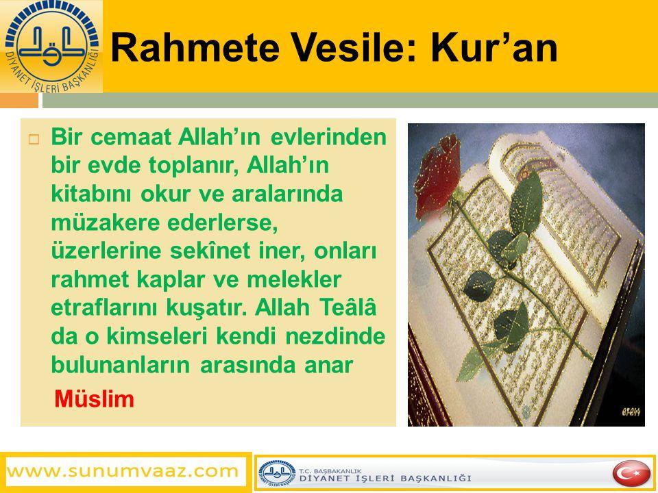 Rahmete Vesile: Kur'an  Bir cemaat Allah'ın evlerinden bir evde toplanır, Allah'ın kitabını okur ve aralarında müzakere ederlerse, üzerlerine sekînet