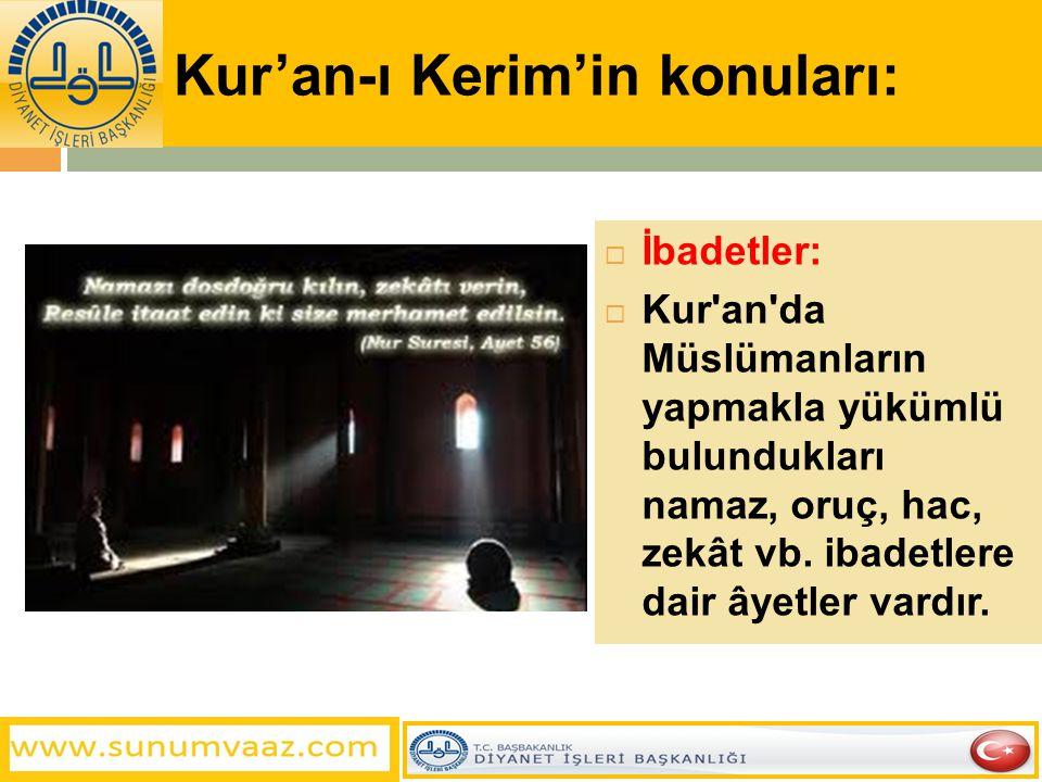 Kur'an-ı Kerim'in konuları:  İbadetler:  Kur'an'da Müslümanların yapmakla yükümlü bulundukları namaz, oruç, hac, zekât vb. ibadetlere dair âyetler v