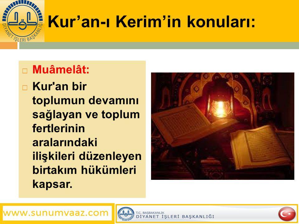 Kur'an-ı Kerim'in konuları:  Muâmelât:  Kur'an bir toplumun devamını sağlayan ve toplum fertlerinin aralarındaki ilişkileri düzenleyen birtakım hükü