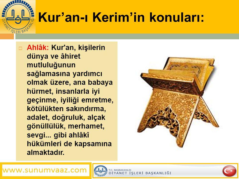 Kur'an-ı Kerim'in konuları:  Ahlâk: Kur'an, kişilerin dünya ve âhiret mutluluğunun sağlamasına yardımcı olmak üzere, ana babaya hürmet, insanlarla iy