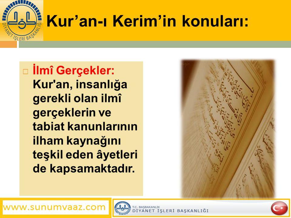 Kur'an-ı Kerim'in konuları:  İlmî Gerçekler: Kur'an, insanlığa gerekli olan ilmî gerçeklerin ve tabiat kanunlarının ilham kaynağını teşkil eden âyetl