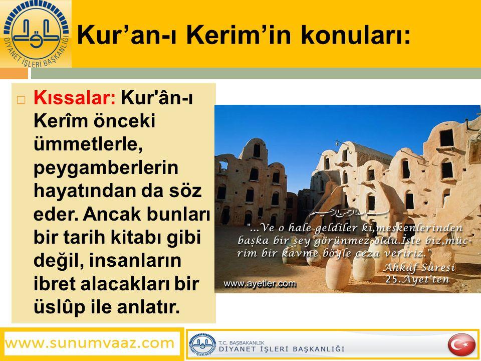 Kur'an-ı Kerim'in konuları:  Kıssalar: Kur'ân-ı Kerîm önceki ümmetlerle, peygamberlerin hayatından da söz eder. Ancak bunları bir tarih kitabı gibi d