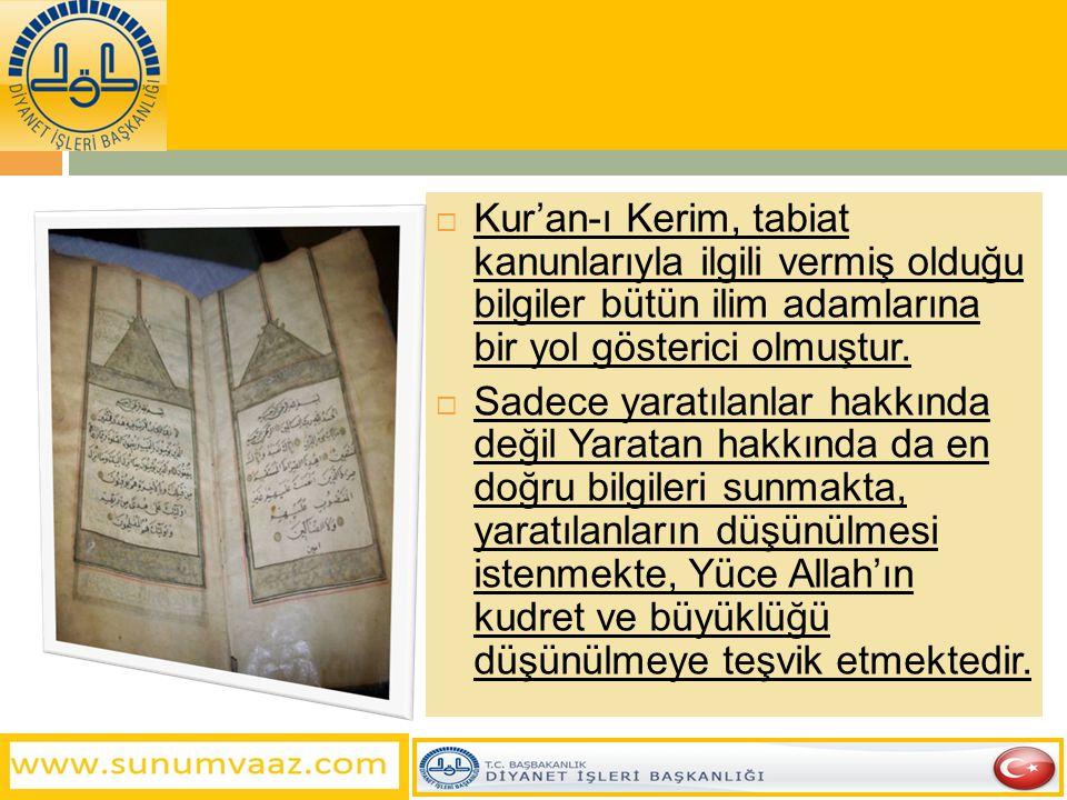  Kur'an-ı Kerim, tabiat kanunlarıyla ilgili vermiş olduğu bilgiler bütün ilim adamlarına bir yol gösterici olmuştur.  Sadece yaratılanlar hakkında d