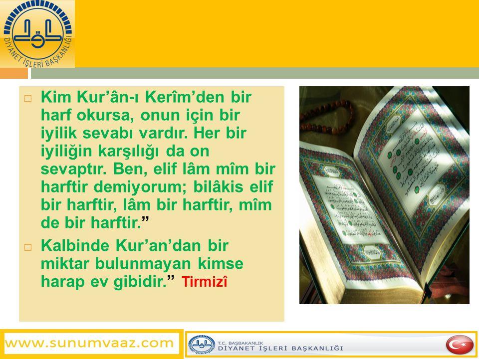  Kim Kur'ân-ı Kerîm'den bir harf okursa, onun için bir iyilik sevabı vardır. Her bir iyiliğin karşılığı da on sevaptır. Ben, elif lâm mîm bir harftir
