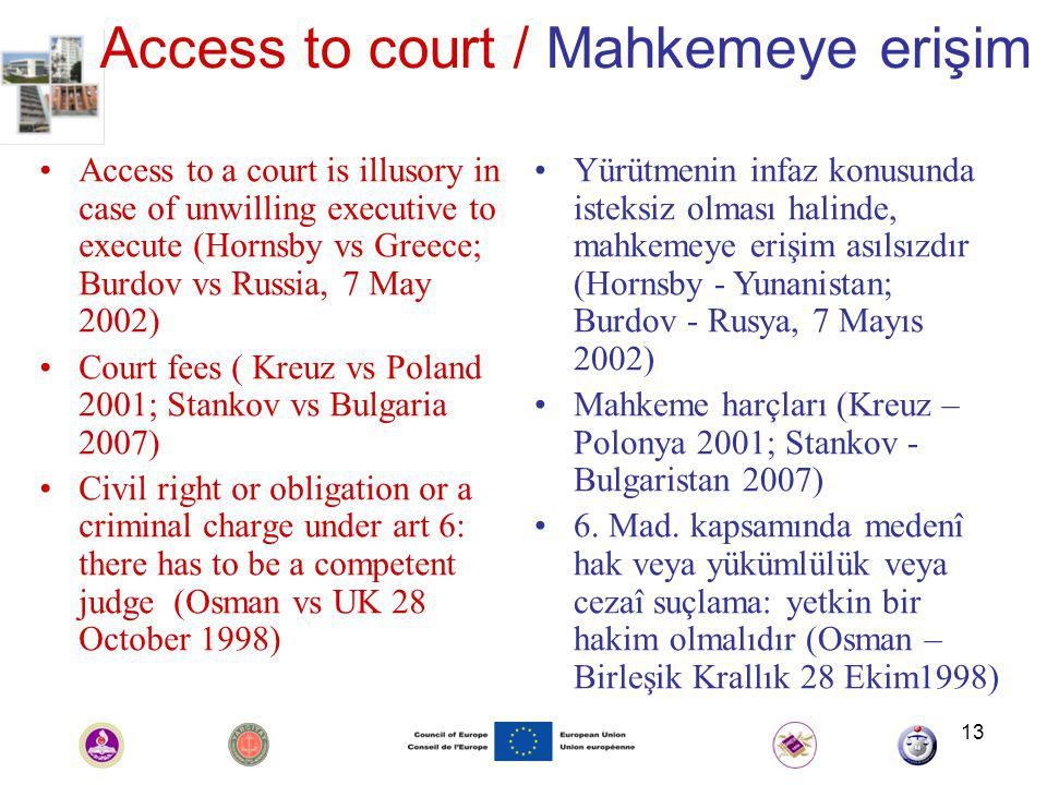13 Access to court / Mahkemeye erişim Access to a court is illusory in case of unwilling executive to execute (Hornsby vs Greece; Burdov vs Russia, 7 May 2002) Court fees ( Kreuz vs Poland 2001; Stankov vs Bulgaria 2007) Civil right or obligation or a criminal charge under art 6: there has to be a competent judge (Osman vs UK 28 October 1998) Yürütmenin infaz konusunda isteksiz olması halinde, mahkemeye erişim asılsızdır (Hornsby - Yunanistan; Burdov - Rusya, 7 Mayıs 2002) Mahkeme harçları (Kreuz – Polonya 2001; Stankov - Bulgaristan 2007) 6.