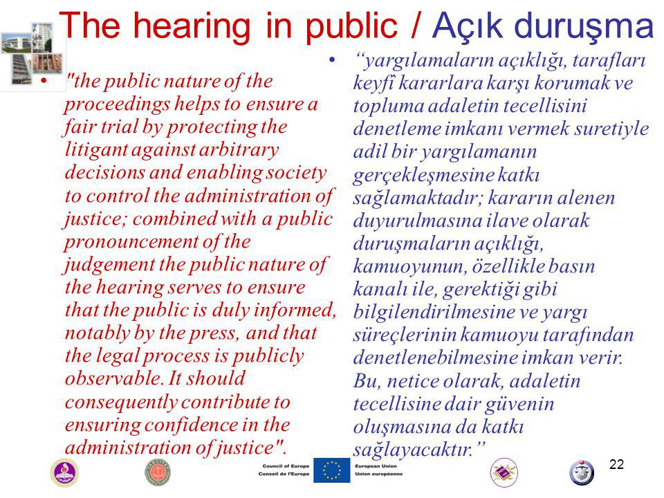 22 The hearing in public / Açık duruşma the public nature of the proceedings helps to ensure a fair trial by protecting the litigant against arbitrary decisions and enabling society to control the administration of justice; combined with a public pronouncement of the judgement the public nature of the hearing serves to ensure that the public is duly informed, notably by the press, and that the legal process is publicly observable.