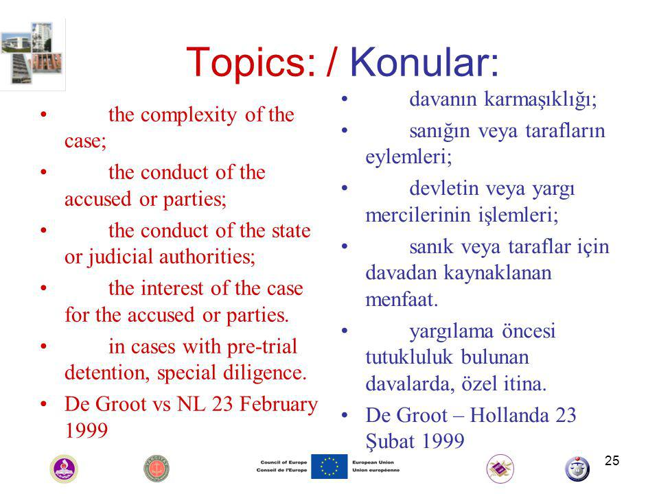 25 Topics: / Konular: the complexity of the case; the conduct of the accused or parties; the conduct of the state or judicial authorities; the interest of the case for the accused or parties.