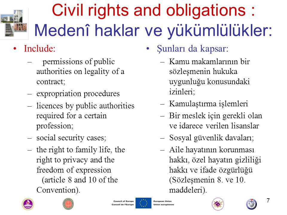 7 Civil rights and obligations : Medenî haklar ve yükümlülükler: Include: – permissions of public authorities on legality of a contract; –expropriation procedures –licences by public authorities required for a certain profession; –social security cases; –the right to family life, the right to privacy and the freedom of expression (article 8 and 10 of the Convention).