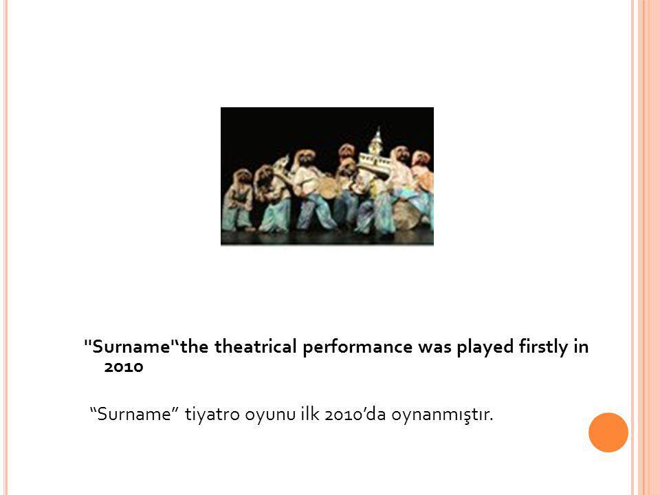 "''Surname''the theatrical performance was played firstly in 2010 ""Surname"" tiyatro oyunu ilk 2010'da oynanmıştır."