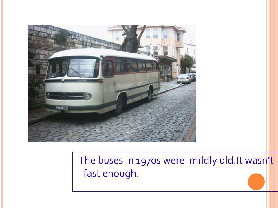 The buses in 1970s were mildly old.It wasn't fast enough.