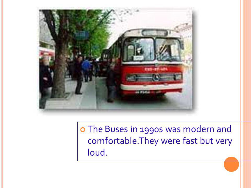 The Buses in 1990s was modern and comfortable.They were fast but very loud.