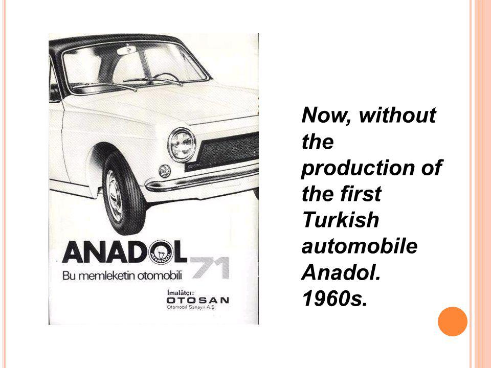 Now, without the production of the first Turkish automobile Anadol. 1960s.