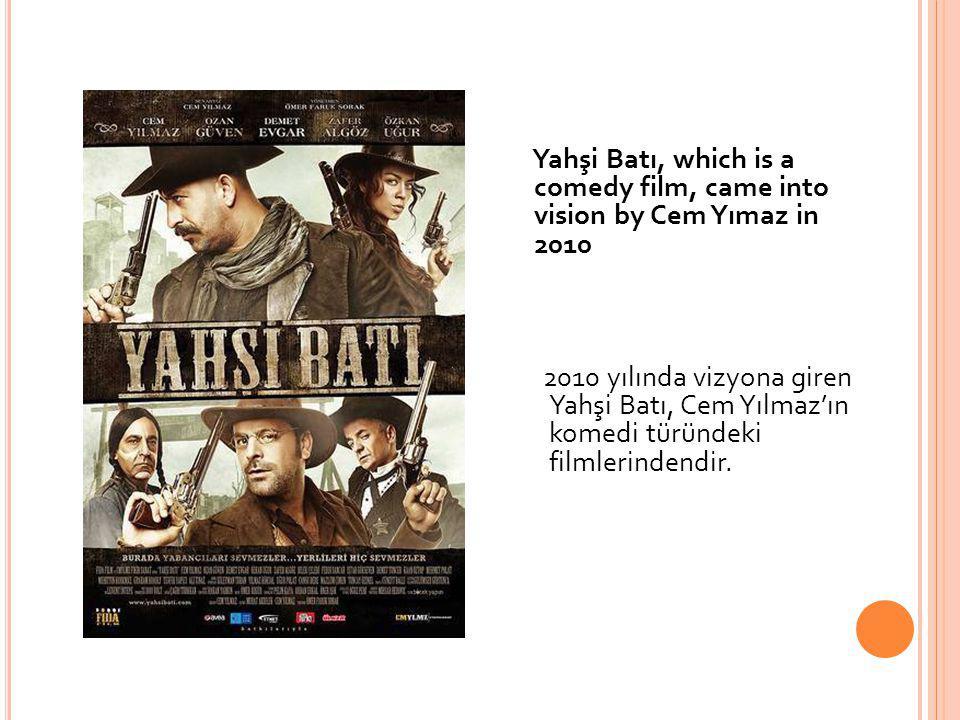 Yahşi Batı, which is a comedy film, came into vision by Cem Yımaz in 2010 2010 yılında vizyona giren Yahşi Batı, Cem Yılmaz'ın komedi türündeki filmle