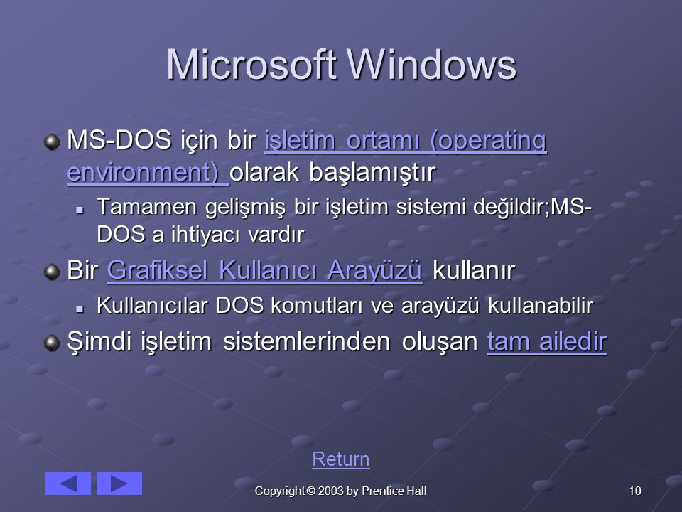 10Copyright © 2003 by Prentice Hall Microsoft Windows MS-DOS için bir işletim ortamı (operating environment) olarak başlamıştır işletim ortamı (operating environment) işletim ortamı (operating environment) Tamamen gelişmiş bir işletim sistemi değildir;MS- DOS a ihtiyacı vardır Tamamen gelişmiş bir işletim sistemi değildir;MS- DOS a ihtiyacı vardır Bir Grafiksel Kullanıcı Arayüzü kullanır Grafiksel Kullanıcı ArayüzüGrafiksel Kullanıcı Arayüzü Kullanıcılar DOS komutları ve arayüzü kullanabilir Kullanıcılar DOS komutları ve arayüzü kullanabilir Şimdi işletim sistemlerinden oluşan tam ailedir tam ailedirtam ailedir Return