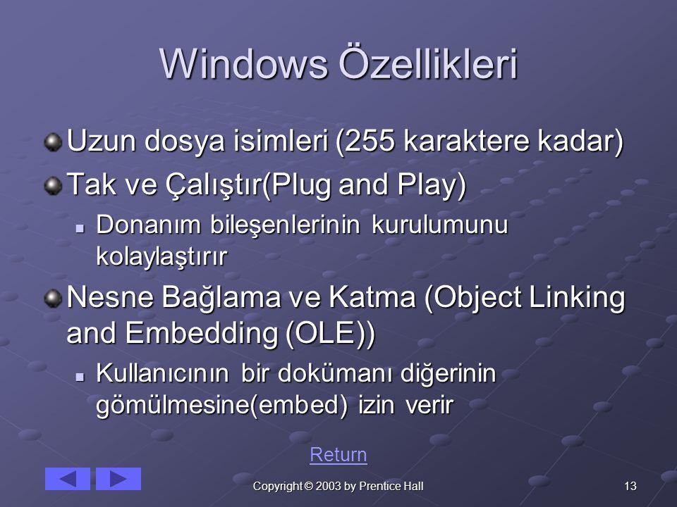 13Copyright © 2003 by Prentice Hall Windows Özellikleri Uzun dosya isimleri (255 karaktere kadar) Tak ve Çalıştır(Plug and Play) Donanım bileşenlerinin kurulumunu kolaylaştırır Donanım bileşenlerinin kurulumunu kolaylaştırır Nesne Bağlama ve Katma (Object Linking and Embedding (OLE)) Kullanıcının bir dokümanı diğerinin gömülmesine(embed) izin verir Kullanıcının bir dokümanı diğerinin gömülmesine(embed) izin verir Return