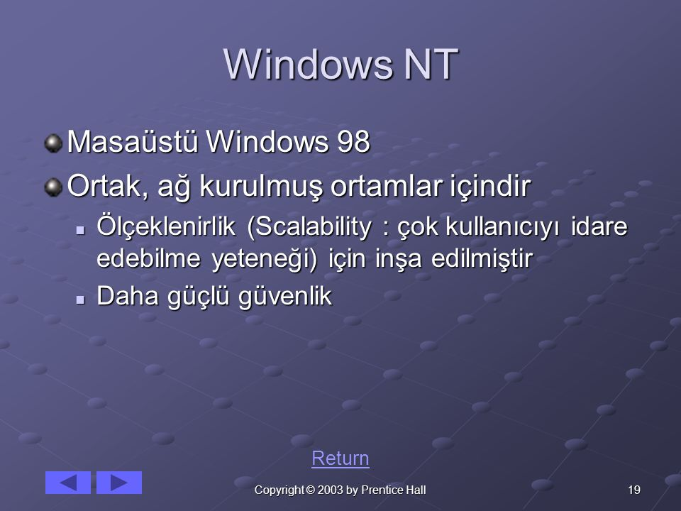 19Copyright © 2003 by Prentice Hall Windows NT Masaüstü Windows 98 Ortak, ağ kurulmuş ortamlar içindir Ölçeklenirlik (Scalability : çok kullanıcıyı idare edebilme yeteneği) için inşa edilmiştir Ölçeklenirlik (Scalability : çok kullanıcıyı idare edebilme yeteneği) için inşa edilmiştir Daha güçlü güvenlik Daha güçlü güvenlik Return