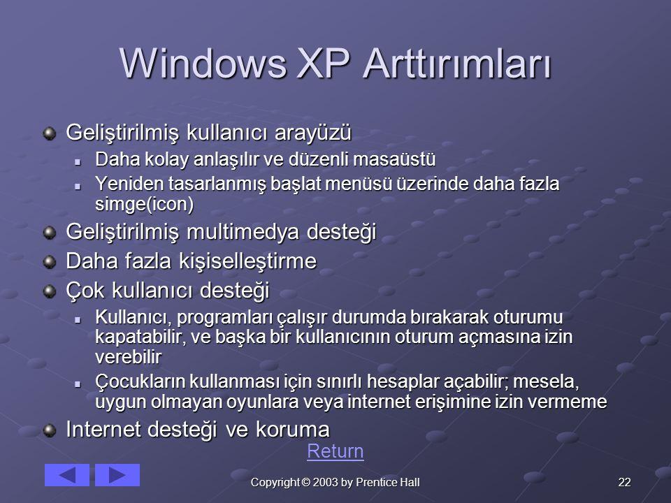 22Copyright © 2003 by Prentice Hall Windows XP Arttırımları Geliştirilmiş kullanıcı arayüzü Daha kolay anlaşılır ve düzenli masaüstü Daha kolay anlaşılır ve düzenli masaüstü Yeniden tasarlanmış başlat menüsü üzerinde daha fazla simge(icon) Yeniden tasarlanmış başlat menüsü üzerinde daha fazla simge(icon) Geliştirilmiş multimedya desteği Daha fazla kişiselleştirme Çok kullanıcı desteği Kullanıcı, programları çalışır durumda bırakarak oturumu kapatabilir, ve başka bir kullanıcının oturum açmasına izin verebilir Kullanıcı, programları çalışır durumda bırakarak oturumu kapatabilir, ve başka bir kullanıcının oturum açmasına izin verebilir Çocukların kullanması için sınırlı hesaplar açabilir; mesela, uygun olmayan oyunlara veya internet erişimine izin vermeme Çocukların kullanması için sınırlı hesaplar açabilir; mesela, uygun olmayan oyunlara veya internet erişimine izin vermeme Internet desteği ve koruma Return