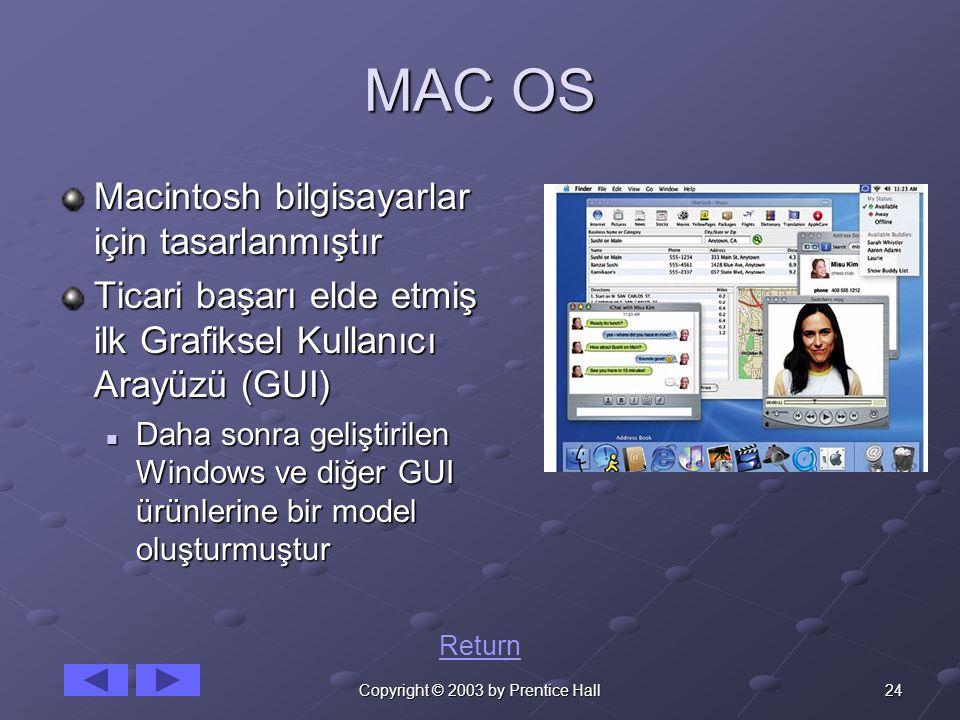 24Copyright © 2003 by Prentice Hall MAC OS Macintosh bilgisayarlar için tasarlanmıştır Ticari başarı elde etmiş ilk Grafiksel Kullanıcı Arayüzü (GUI) Daha sonra geliştirilen Windows ve diğer GUI ürünlerine bir model oluşturmuştur Daha sonra geliştirilen Windows ve diğer GUI ürünlerine bir model oluşturmuştur Return