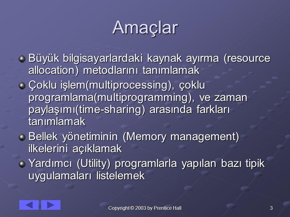 3Copyright © 2003 by Prentice Hall Amaçlar Büyük bilgisayarlardaki kaynak ayırma (resource allocation) metodlarını tanımlamak Çoklu işlem(multiprocessing), çoklu programlama(multiprogramming), ve zaman paylaşımı(time-sharing) arasında farkları tanımlamak Bellek yönetiminin (Memory management) ilkelerini açıklamak Yardımcı (Utility) programlarla yapılan bazı tipik uygulamaları listelemek