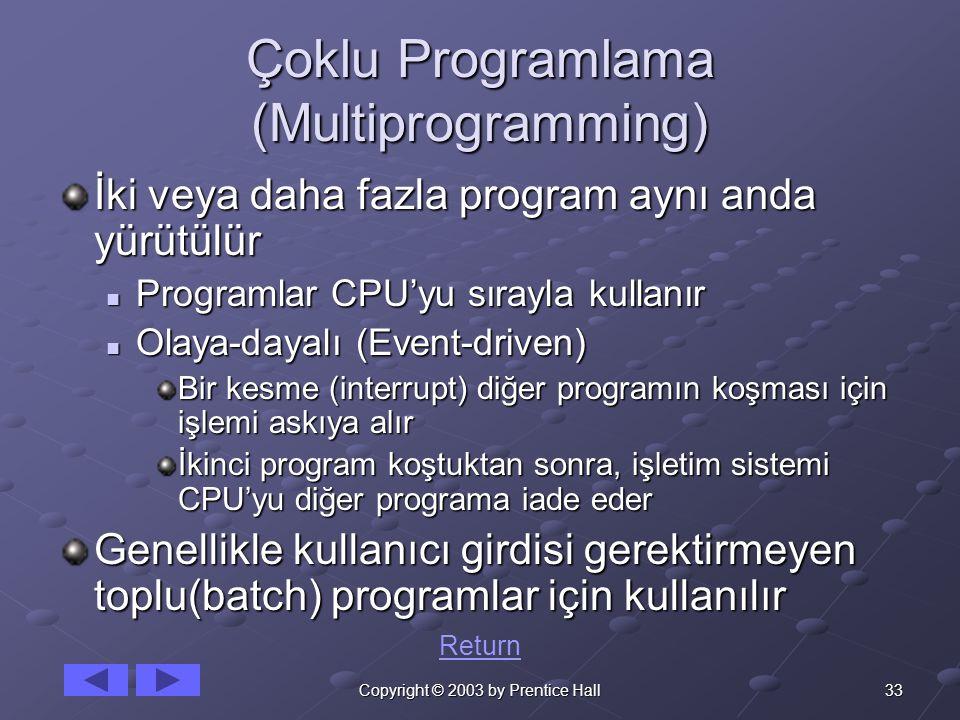 33Copyright © 2003 by Prentice Hall Çoklu Programlama (Multiprogramming) İki veya daha fazla program aynı anda yürütülür Programlar CPU'yu sırayla kullanır Programlar CPU'yu sırayla kullanır Olaya-dayalı (Event-driven) Olaya-dayalı (Event-driven) Bir kesme (interrupt) diğer programın koşması için işlemi askıya alır İkinci program koştuktan sonra, işletim sistemi CPU'yu diğer programa iade eder Genellikle kullanıcı girdisi gerektirmeyen toplu(batch) programlar için kullanılır Return