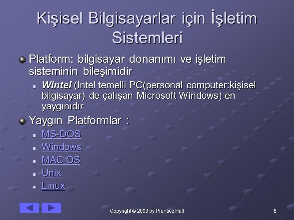 8Copyright © 2003 by Prentice Hall Kişisel Bilgisayarlar için İşletim Sistemleri Platform: bilgisayar donanımı ve işletim sisteminin bileşimidir Wintel (Intel temelli PC(personal computer:kişisel bilgisayar) de çalışan Microsoft Windows) en yaygınıdır Wintel (Intel temelli PC(personal computer:kişisel bilgisayar) de çalışan Microsoft Windows) en yaygınıdır Yaygın Platformlar : MS-DOS MS-DOS MS-DOS Windows Windows Windows MAC OS MAC OS MAC OS MAC OS Unix Unix Unix Linux Linux Linux