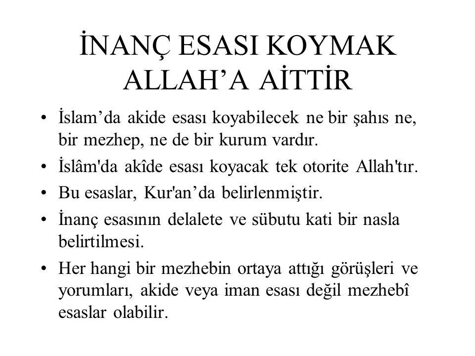 İNANÇ ESASI KOYMAK ALLAH'A AİTTİR İslam'da akide esası koyabilecek ne bir şahıs ne, bir mezhep, ne de bir kurum vardır. İslâm'da akîde esası koyacak t