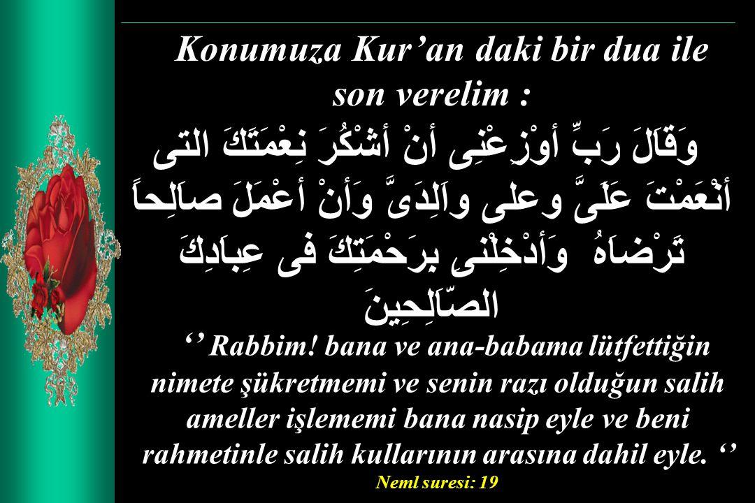 Konumuza Kur'an daki bir dua ile son verelim : وَقاَلَ رَبِّ أوْزِعْنِى أنْ أشْكُرَ نِعْمَتَكَ التى أنْعَمْتَ عَلَىَّ وعلى واَلِدَىَّ وَأنْ أعْمَلَ صا