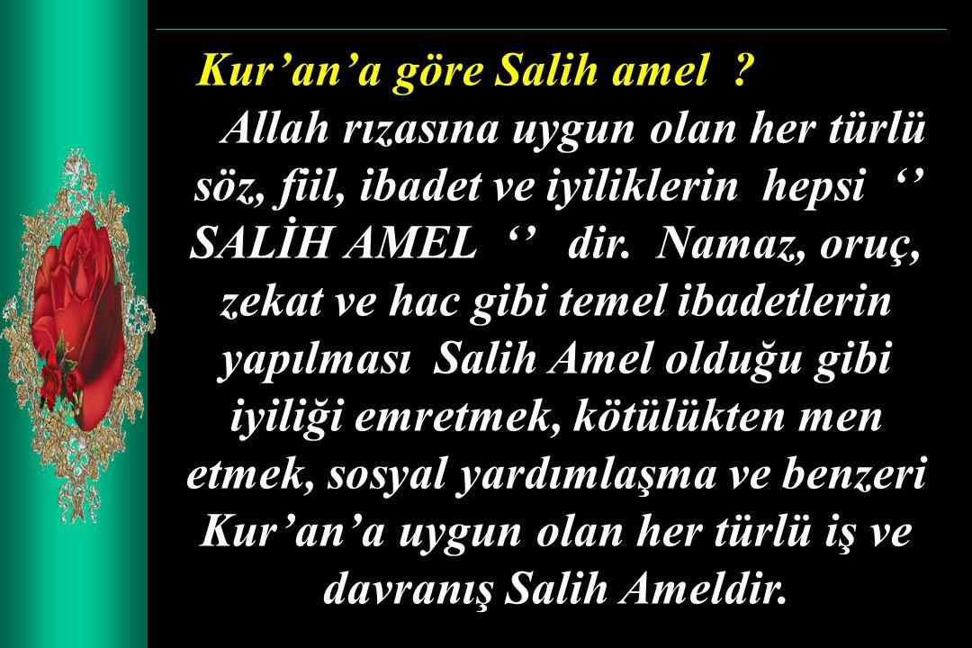 Kur'an'a göre Salih amel ? Allah rızasına uygun olan her türlü söz, fiil, ibadet ve iyiliklerin hepsi '' SALİH AMEL '' dir. Namaz, oruç, zekat ve hac