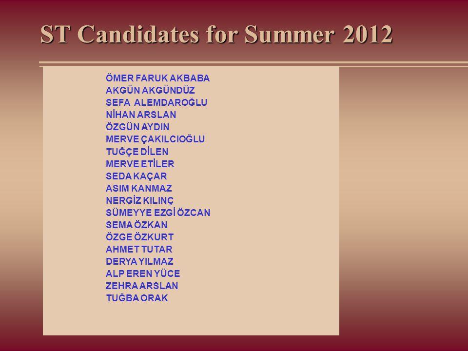 ST Candidates for Summer 2012 ÖMER FARUK AKBABA AKGÜN AKGÜNDÜZ SEFA ALEMDAROĞLU NİHAN ARSLAN ÖZGÜN AYDIN MERVE ÇAKILCIOĞLU TUĞÇE DİLEN MERVE ETİLER SE