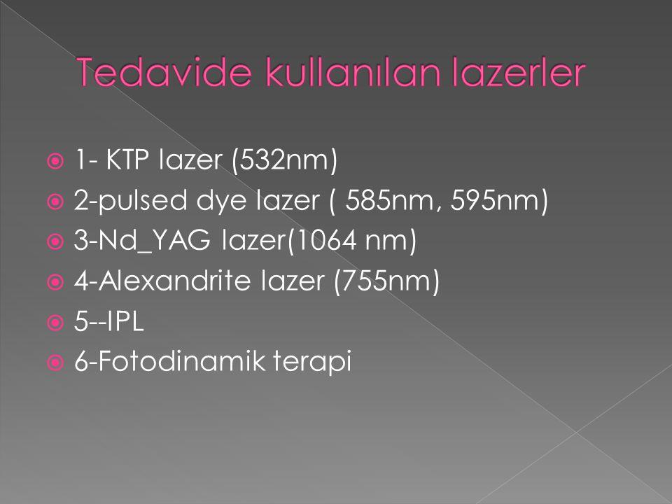  1- KTP lazer (532nm)  2-pulsed dye lazer ( 585nm, 595nm)  3-Nd_YAG lazer(1064 nm)  4-Alexandrite lazer (755nm)  5--IPL  6-Fotodinamik terapi