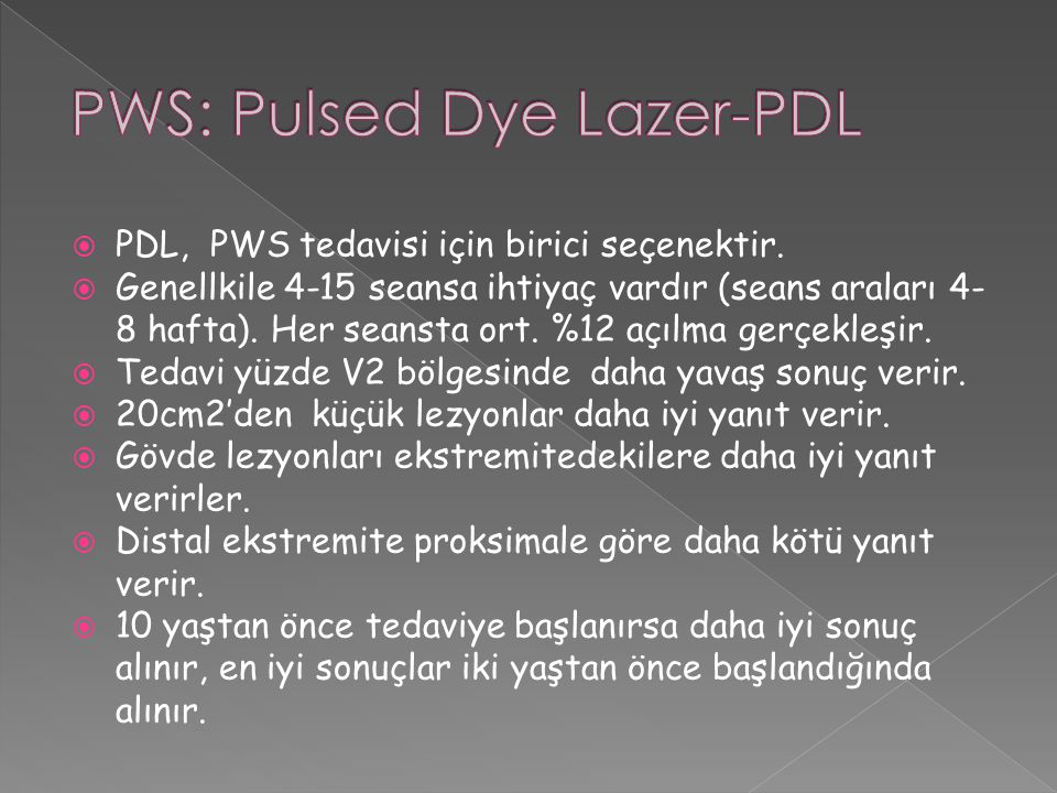  PDL, PWS tedavisi için birici seçenektir.  Genellkile 4-15 seansa ihtiyaç vardır (seans araları 4- 8 hafta). Her seansta ort. %12 açılma gerçekleşi