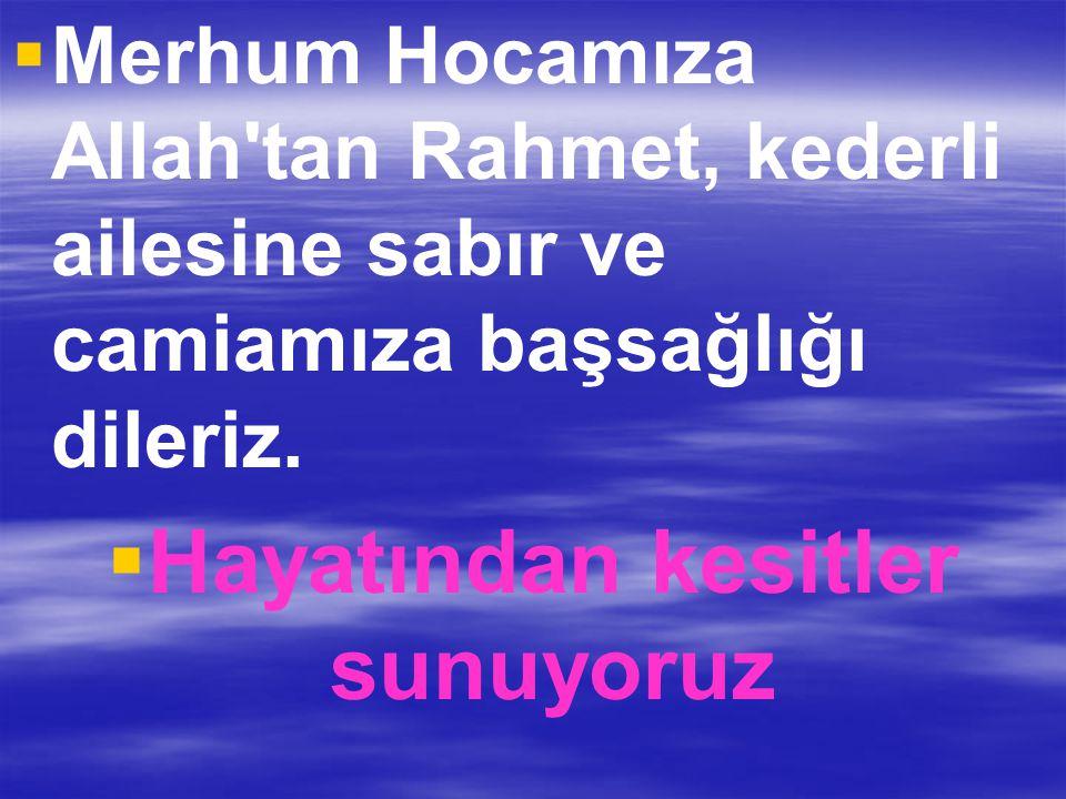   Merhum Hocamıza Allah'tan Rahmet, kederli ailesine sabır ve camiamıza başsağlığı dileriz.   Hayatından kesitler sunuyoruz