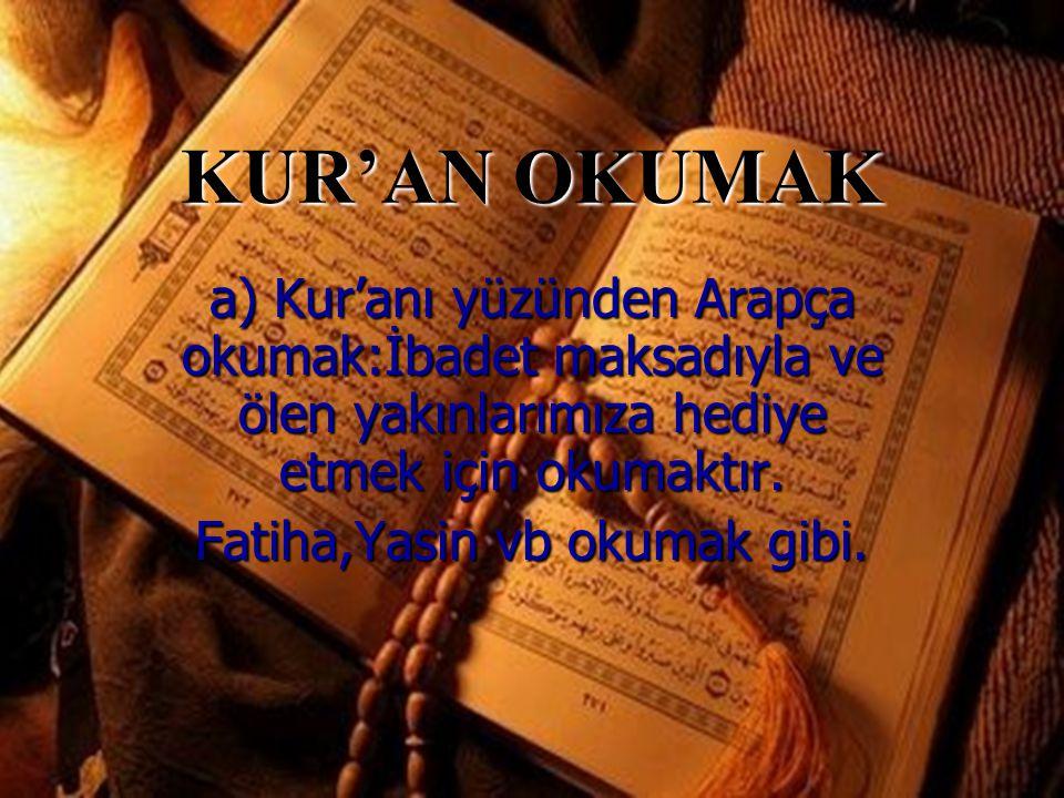KUR'AN OKUMAK a) Kur'anı yüzünden Arapça okumak:İbadet maksadıyla ve ölen yakınlarımıza hediye etmek için okumaktır.