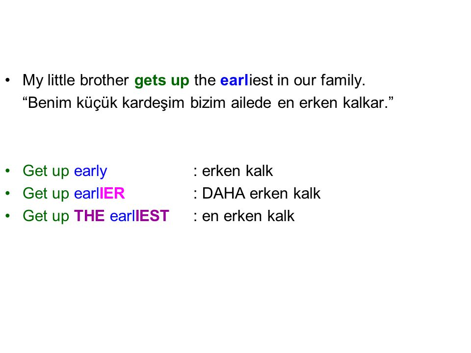 "My little brother gets up the earliest in our family. ""Benim küçük kardeşim bizim ailede en erken kalkar."" Get up early: erken kalk Get up earlIER: DA"