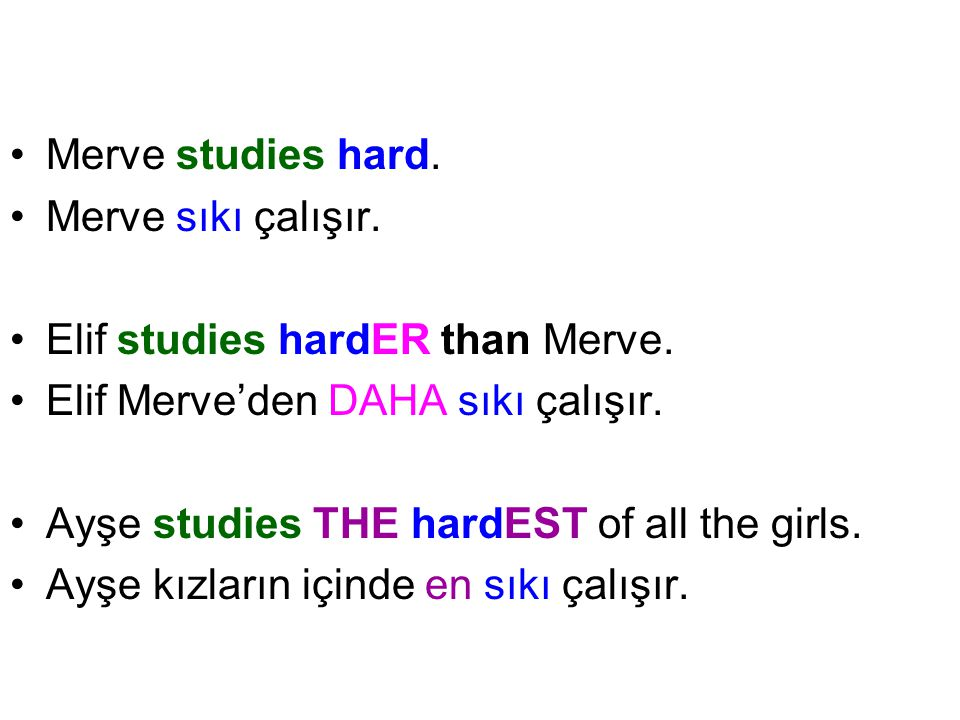 Merve studies hard. Merve sıkı çalışır. Elif studies hardER than Merve. Elif Merve'den DAHA sıkı çalışır. Ayşe studies THE hardEST of all the girls. A