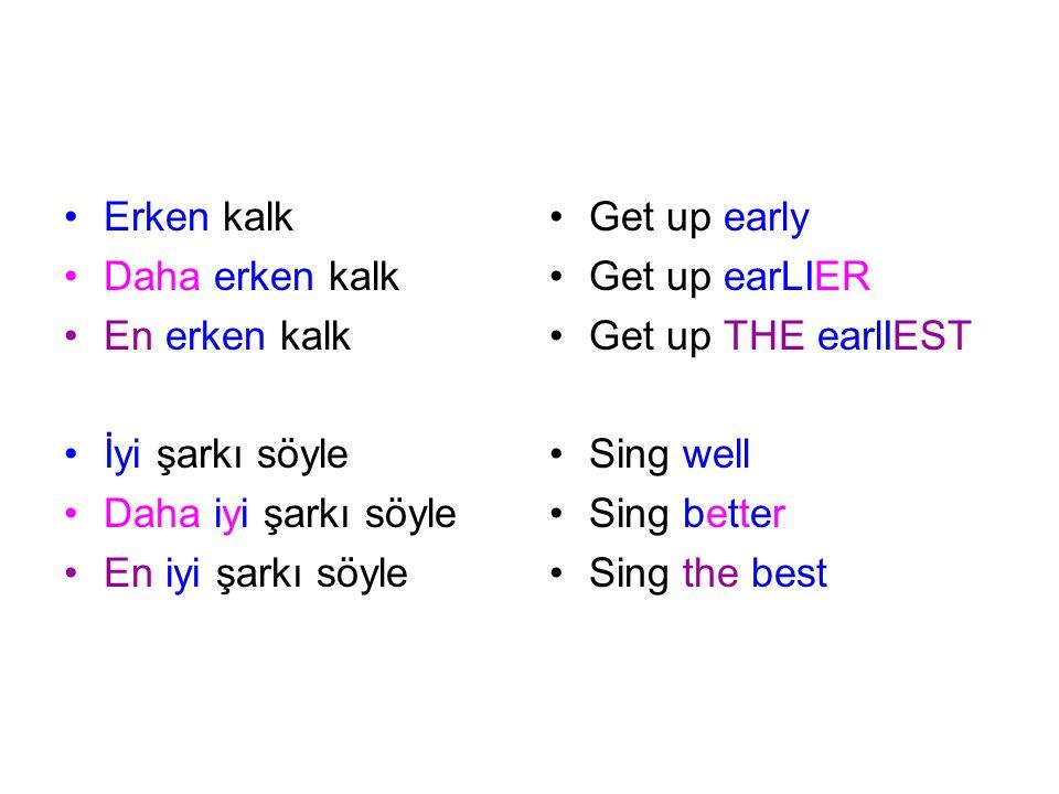 Erken kalk Daha erken kalk En erken kalk İyi şarkı söyle Daha iyi şarkı söyle En iyi şarkı söyle Get up early Get up earLIER Get up THE earlIEST Sing well Sing better Sing the best